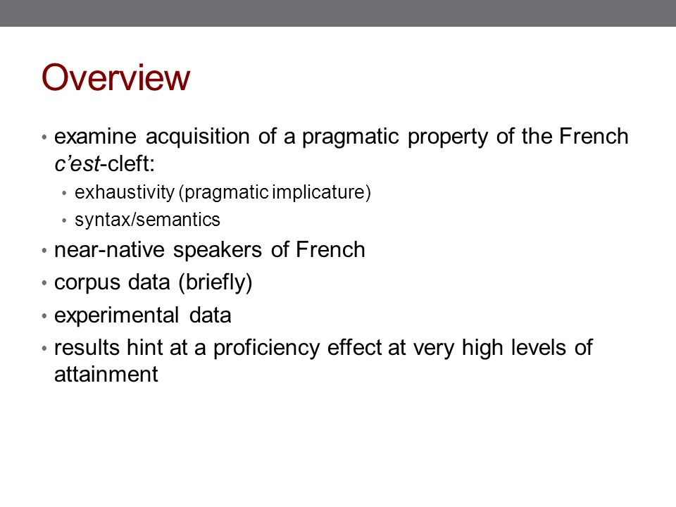 Overview examine acquisition of a pragmatic property of the French c'est-cleft: exhaustivity (pragmatic implicature) syntax/semantics near-native speakers of French corpus data (briefly) experimental data results hint at a proficiency effect at very high levels of attainment