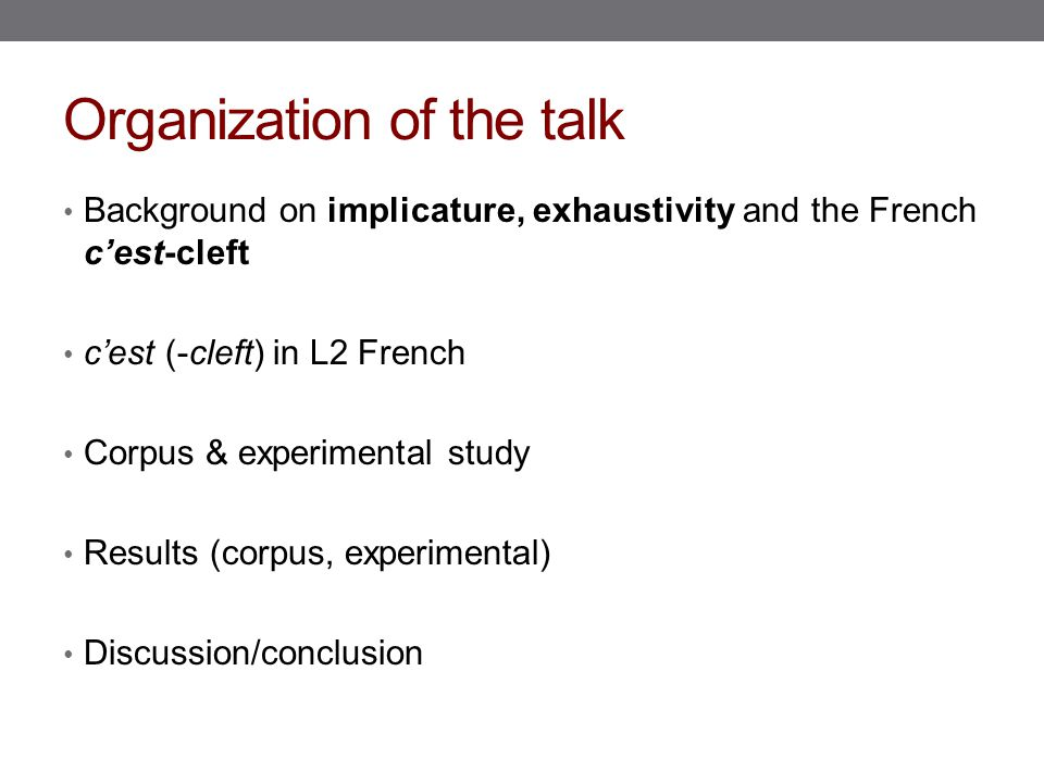 Organization of the talk Background on implicature, exhaustivity and the French c'est-cleft c'est (-cleft) in L2 French Corpus & experimental study Results (corpus, experimental) Discussion/conclusion