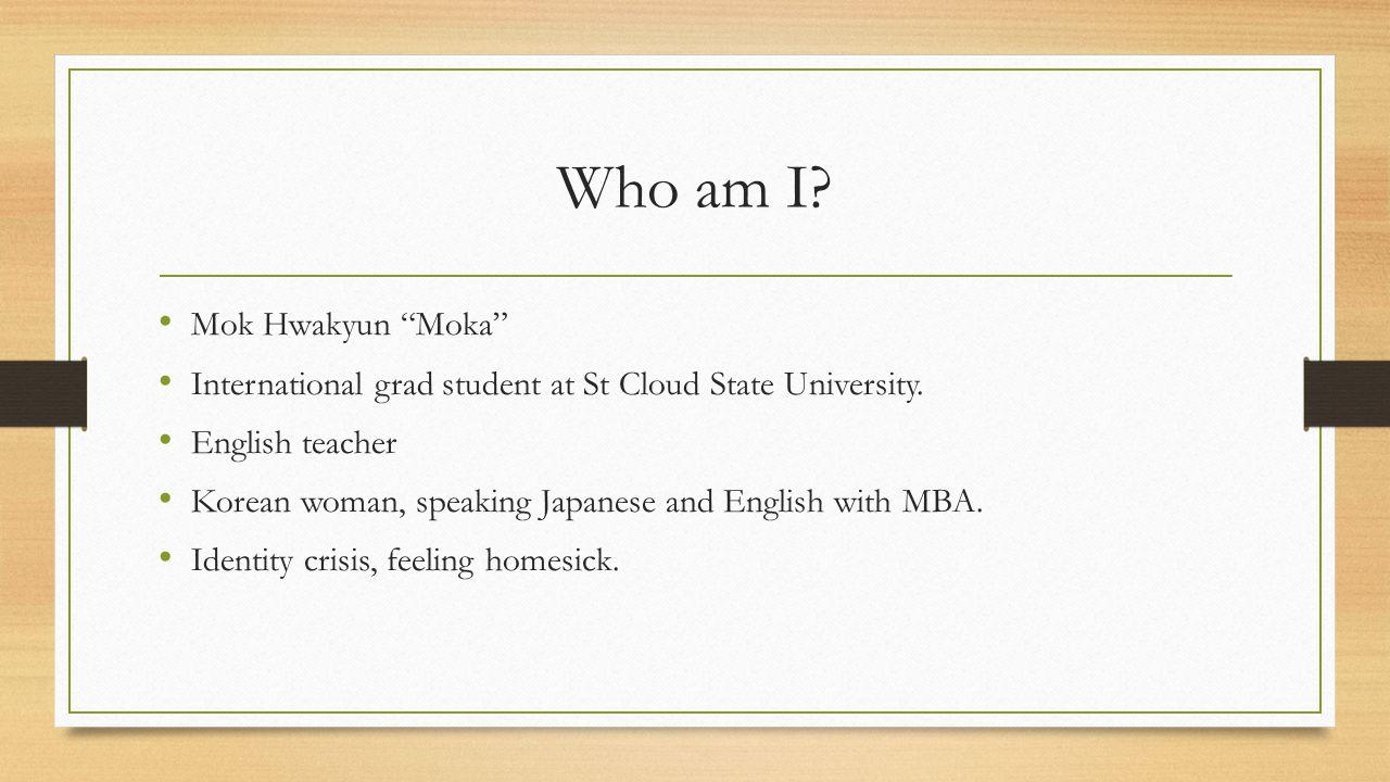 Who am I. Mok Hwakyun Moka International grad student at St Cloud State University.