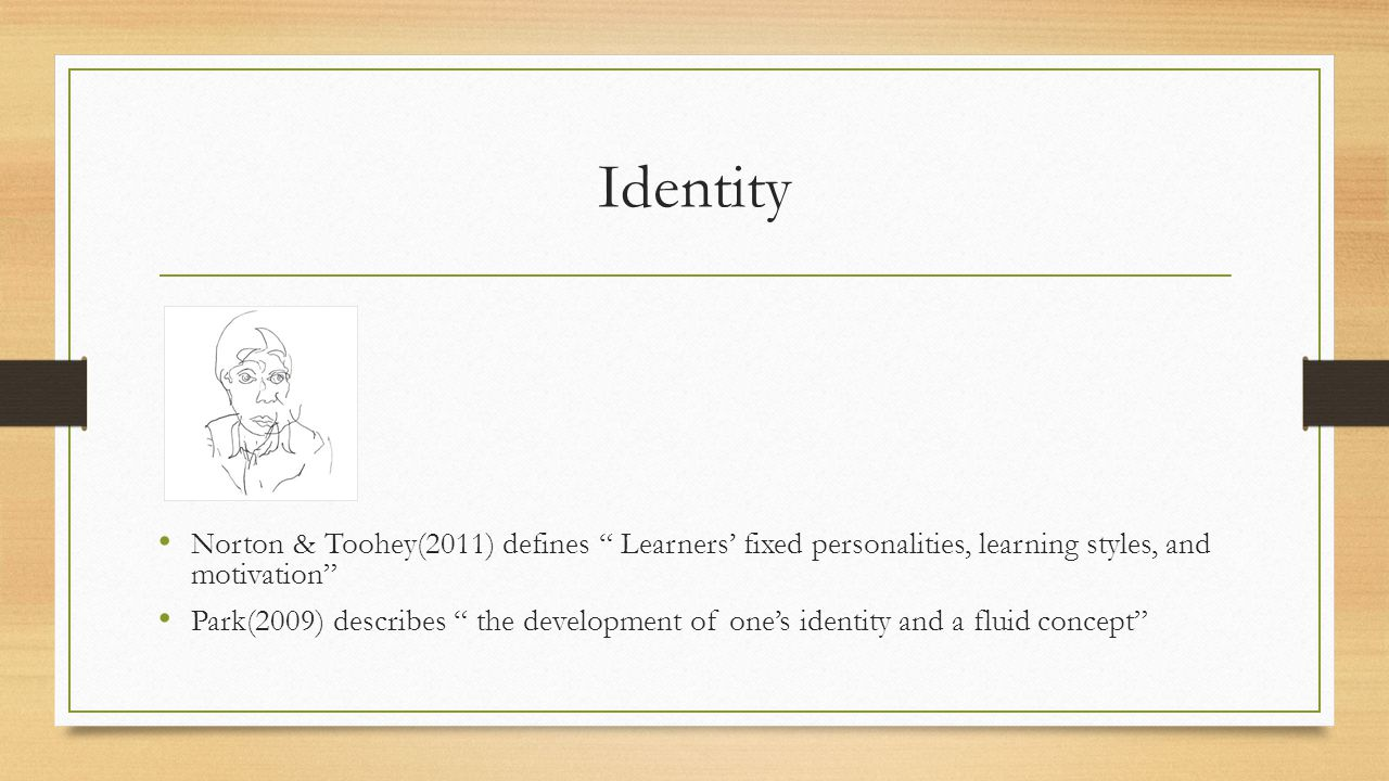 Identity Norton & Toohey(2011) defines Learners' fixed personalities, learning styles, and motivation Park(2009) describes the development of one's identity and a fluid concept