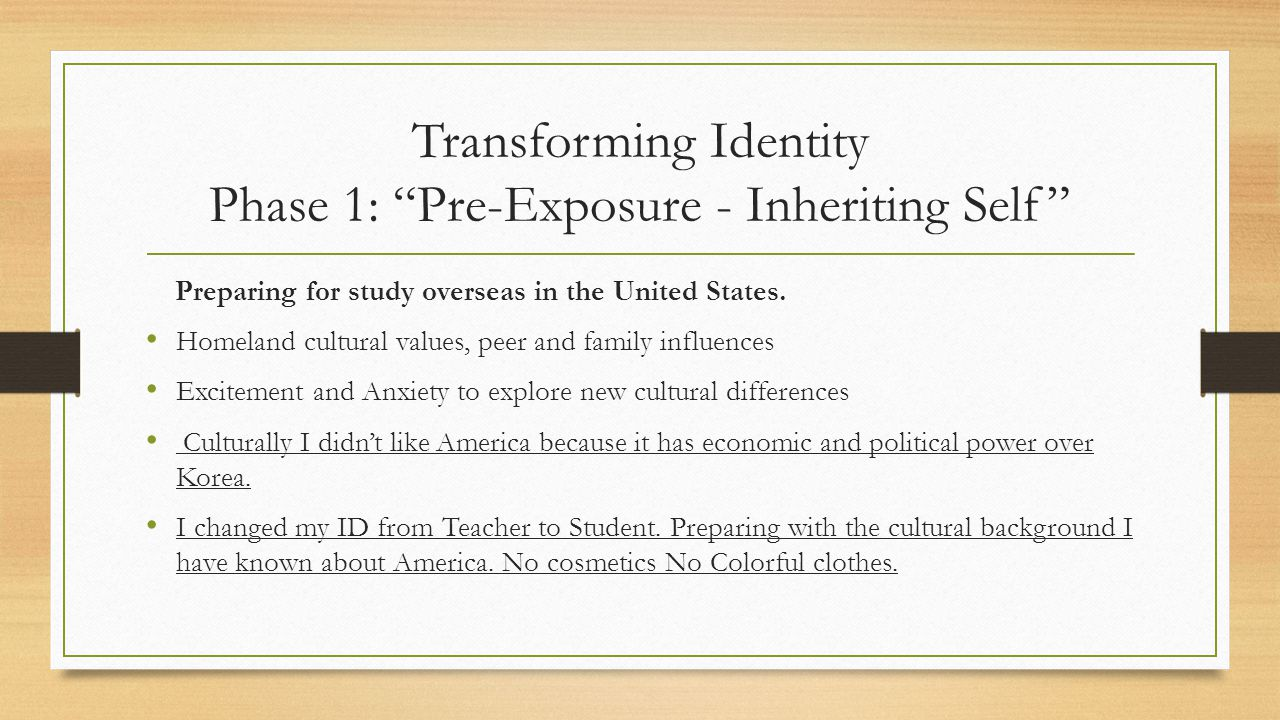 """Transforming Identity Phase 1: """"Pre-Exposure - Inheriting Self"""" Preparing for study overseas in the United States. Homeland cultural values, peer and"""