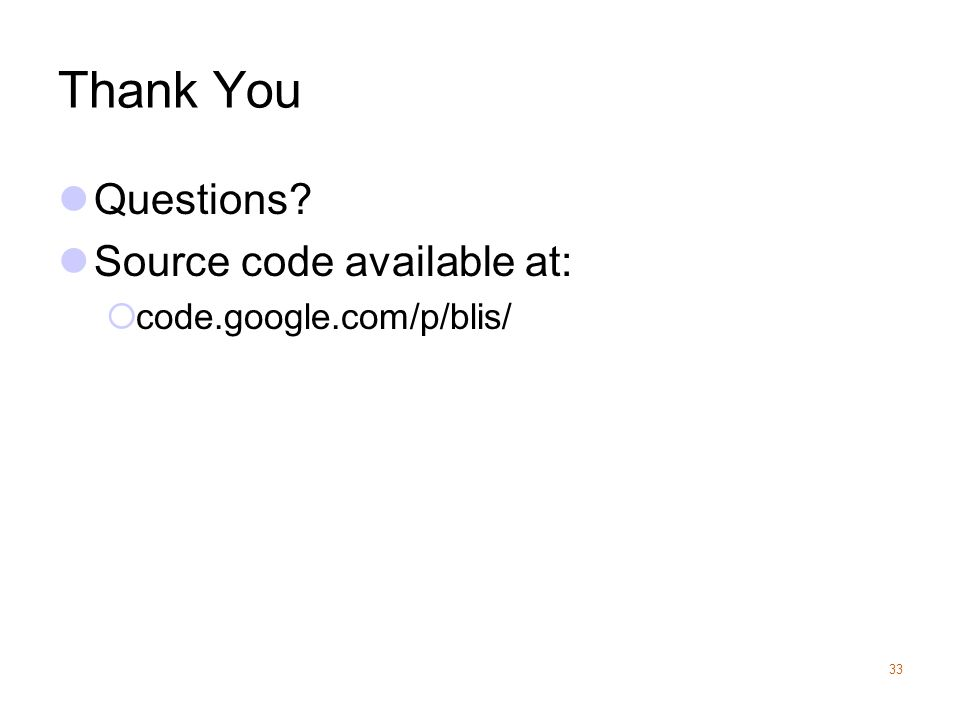 Thank You Questions? Source code available at:  code.google.com/p/blis/ 33