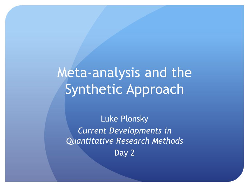 Meta-analysis and the Synthetic Approach Luke Plonsky Current Developments in Quantitative Research Methods Day 2