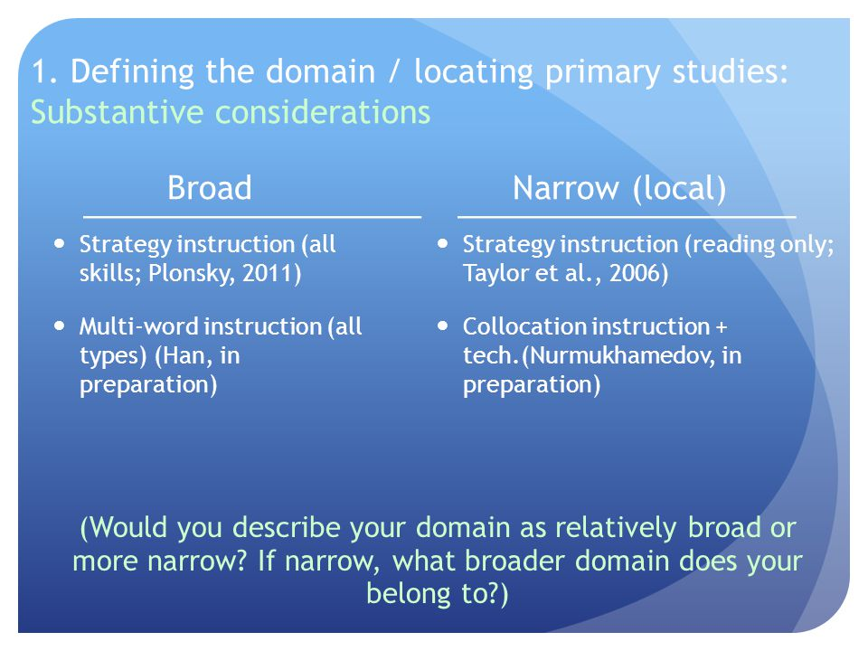 1. Defining the domain / locating primary studies: Substantive considerations Broad Strategy instruction (all skills; Plonsky, 2011) Multi-word instru