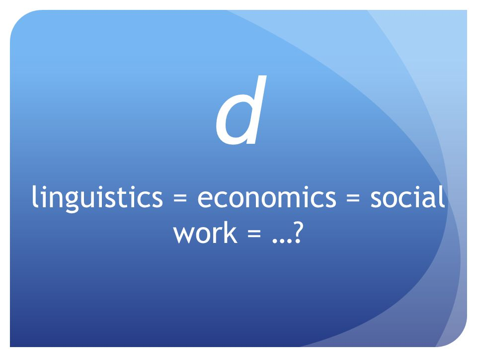 d linguistics = economics = social work = …