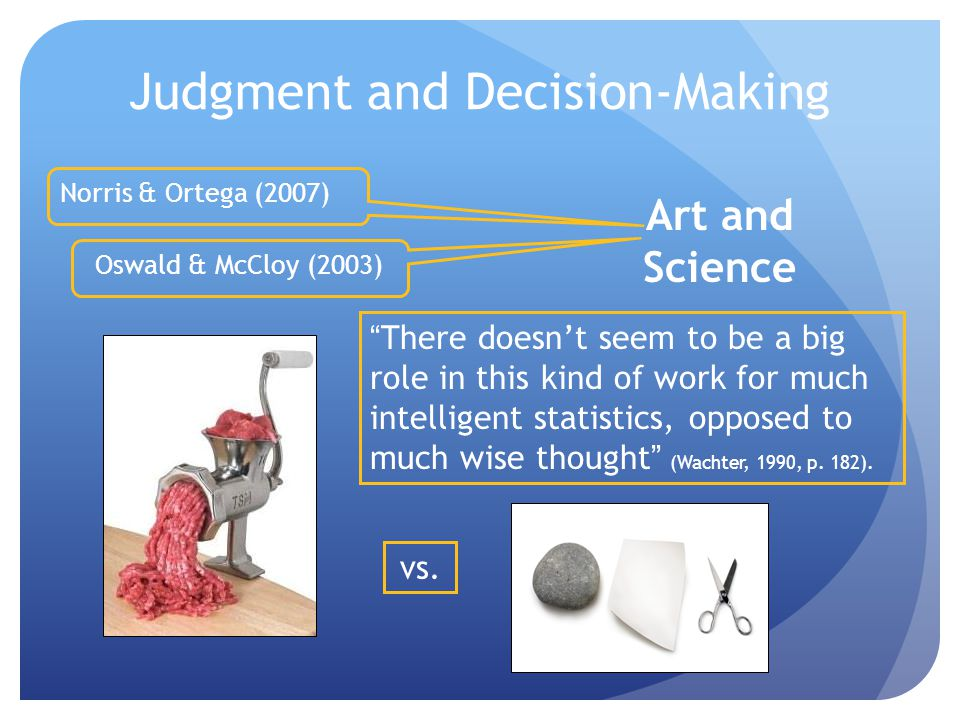 Judgment and Decision-Making Art and Science Oswald & McCloy (2003) Norris & Ortega (2007) There doesn't seem to be a big role in this kind of work for much intelligent statistics, opposed to much wise thought (Wachter, 1990, p.
