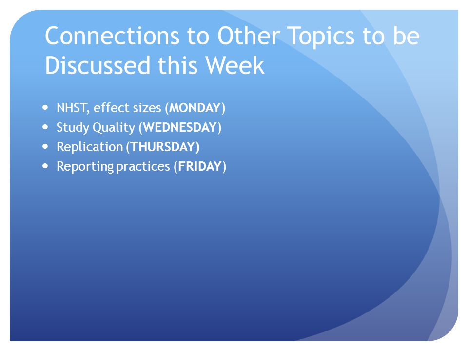 Connections to Other Topics to be Discussed this Week NHST, effect sizes (MONDAY) Study Quality (WEDNESDAY) Replication (THURSDAY) Reporting practices (FRIDAY)