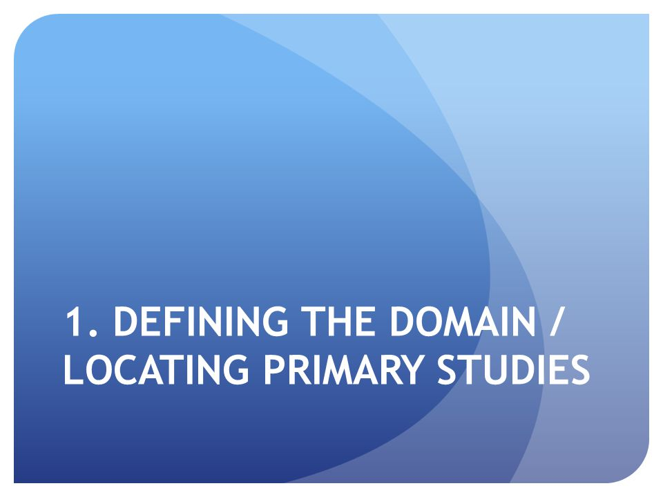1. DEFINING THE DOMAIN / LOCATING PRIMARY STUDIES