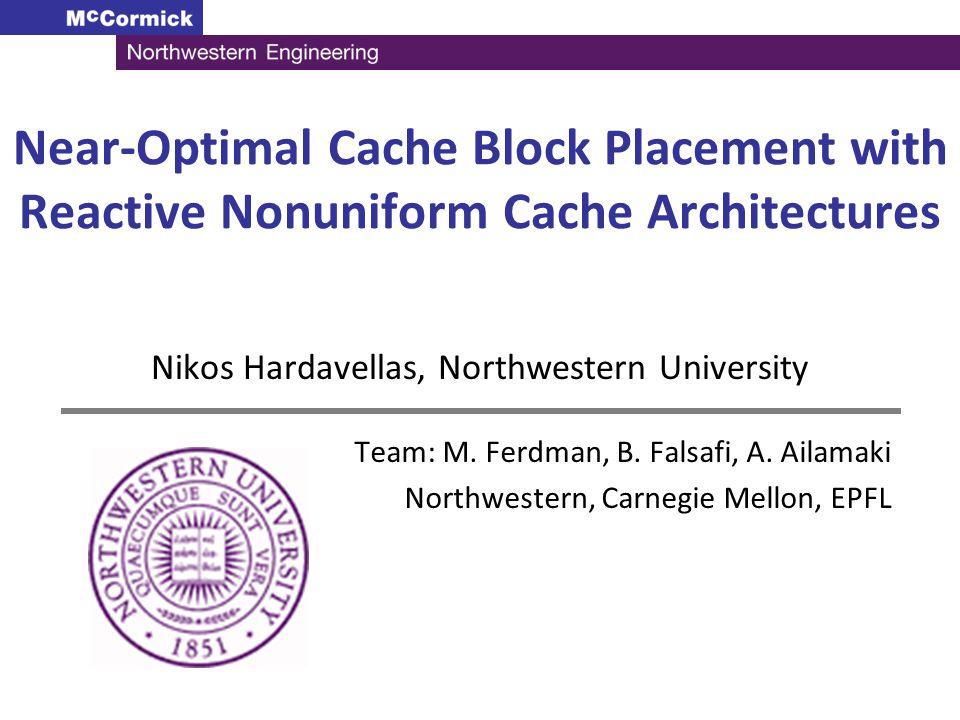 Near-Optimal Cache Block Placement with Reactive Nonuniform Cache Architectures Nikos Hardavellas, Northwestern University Team: M. Ferdman, B. Falsaf