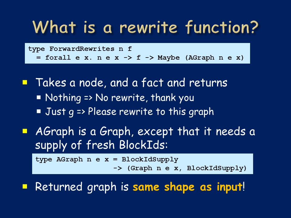  Takes a node, and a fact and returns  Nothing => No rewrite, thank you  Just g => Please rewrite to this graph  AGraph is a Graph, except that it needs a supply of fresh BlockIds:  Returned graph is same shape as input.
