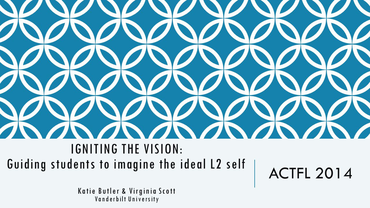 IGNITING THE VISION: Guiding students to imagine the ideal L2 self Katie Butler & Virginia Scott Vanderbilt University ACTFL 2014