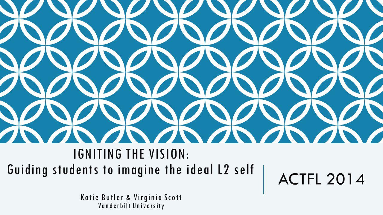 IGNITING THE VISION: Guiding students to imagine the ideal L2 self Katie Butler & Virginia Scott Vanderbilt University ACTFL 2014