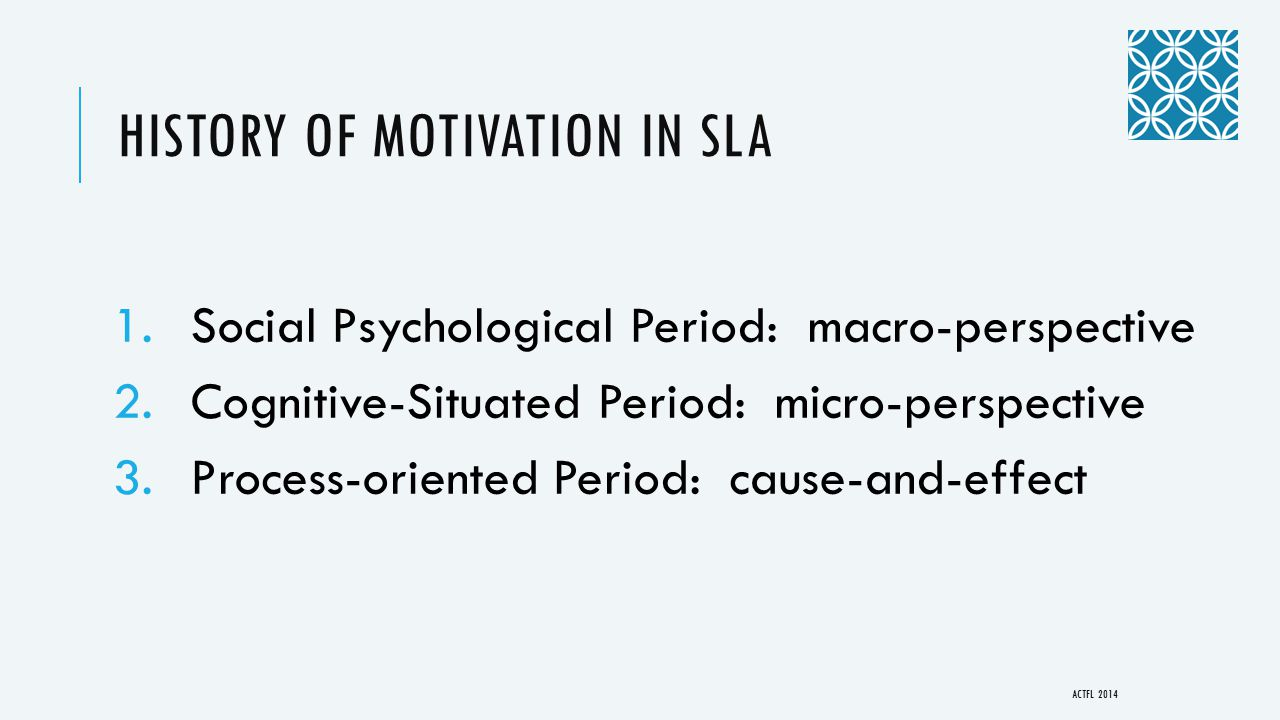 HISTORY OF MOTIVATION IN SLA 1.Social Psychological Period: macro-perspective 2.Cognitive-Situated Period: micro-perspective 3.Process-oriented Period: cause-and-effect ACTFL 2014
