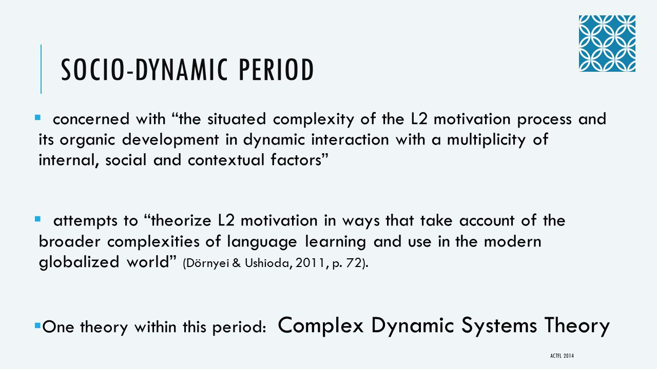 SOCIO-DYNAMIC PERIOD  concerned with the situated complexity of the L2 motivation process and its organic development in dynamic interaction with a multiplicity of internal, social and contextual factors  attempts to theorize L2 motivation in ways that take account of the broader complexities of language learning and use in the modern globalized world (Dörnyei & Ushioda, 2011, p.