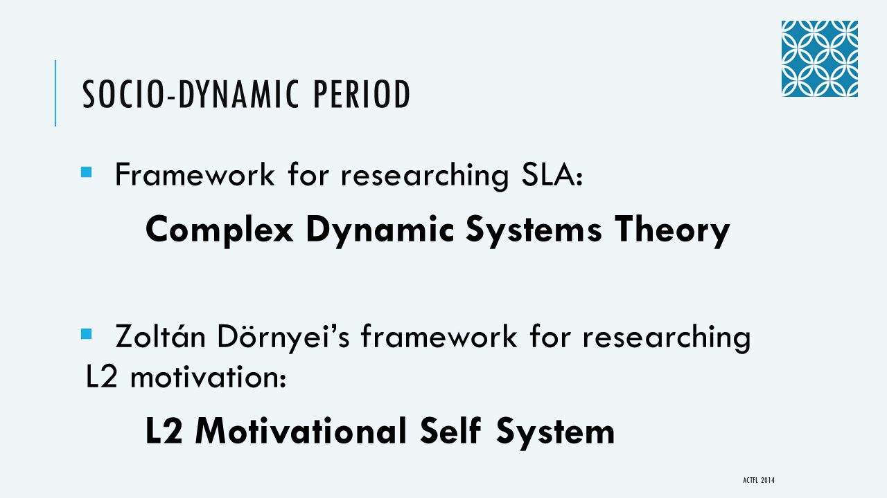 SOCIO-DYNAMIC PERIOD  Framework for researching SLA: Complex Dynamic Systems Theory  Zoltán Dörnyei's framework for researching L2 motivation: L2 Motivational Self System ACTFL 2014