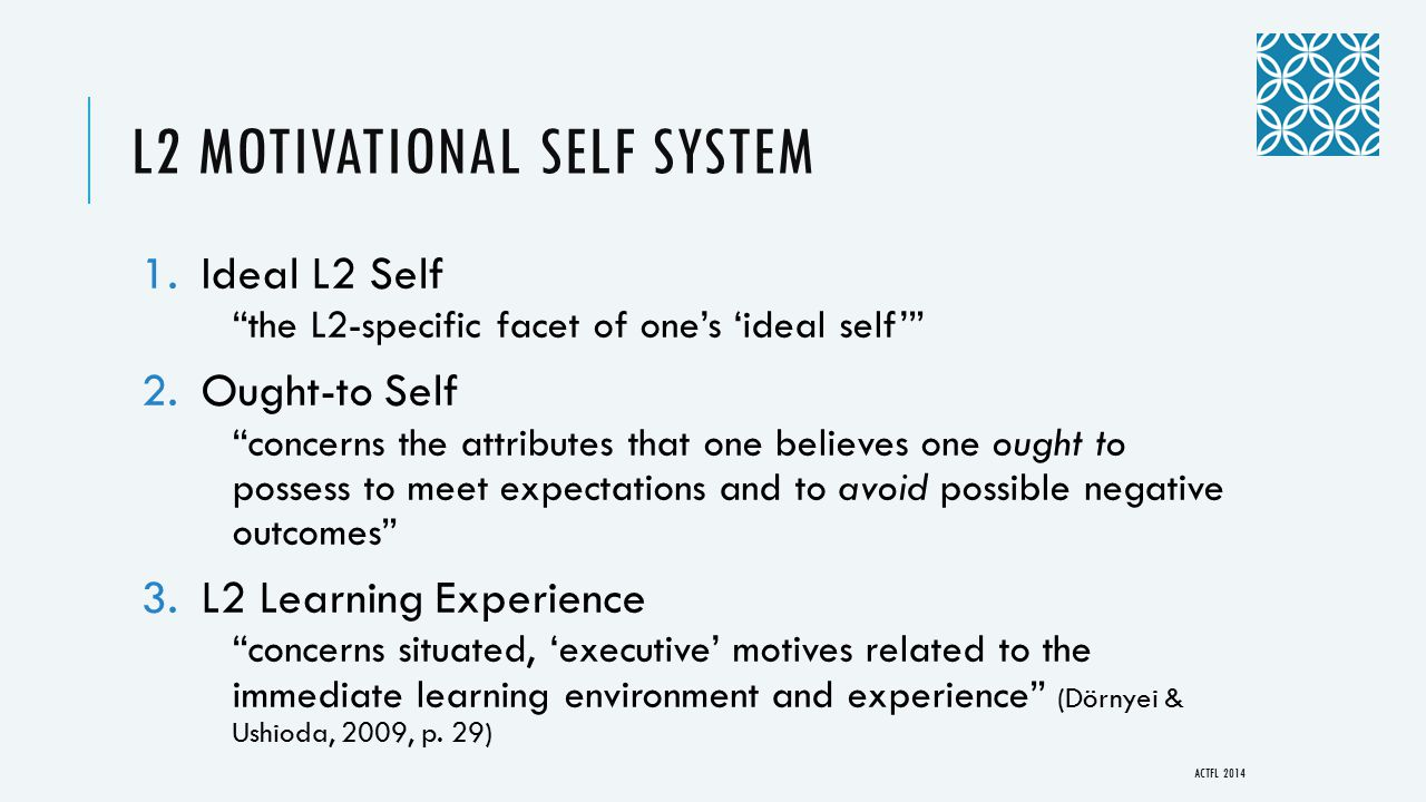 """L2 MOTIVATIONAL SELF SYSTEM 1.Ideal L2 Self """"the L2-specific facet of one's 'ideal self'"""" 2.Ought-to Self """"concerns the attributes that one believes o"""