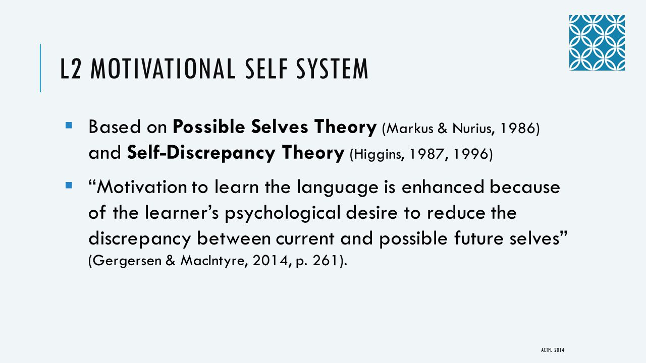 L2 MOTIVATIONAL SELF SYSTEM  Based on Possible Selves Theory (Markus & Nurius, 1986) and Self-Discrepancy Theory (Higgins, 1987, 1996)  Motivation to learn the language is enhanced because of the learner's psychological desire to reduce the discrepancy between current and possible future selves (Gergersen & MacIntyre, 2014, p.