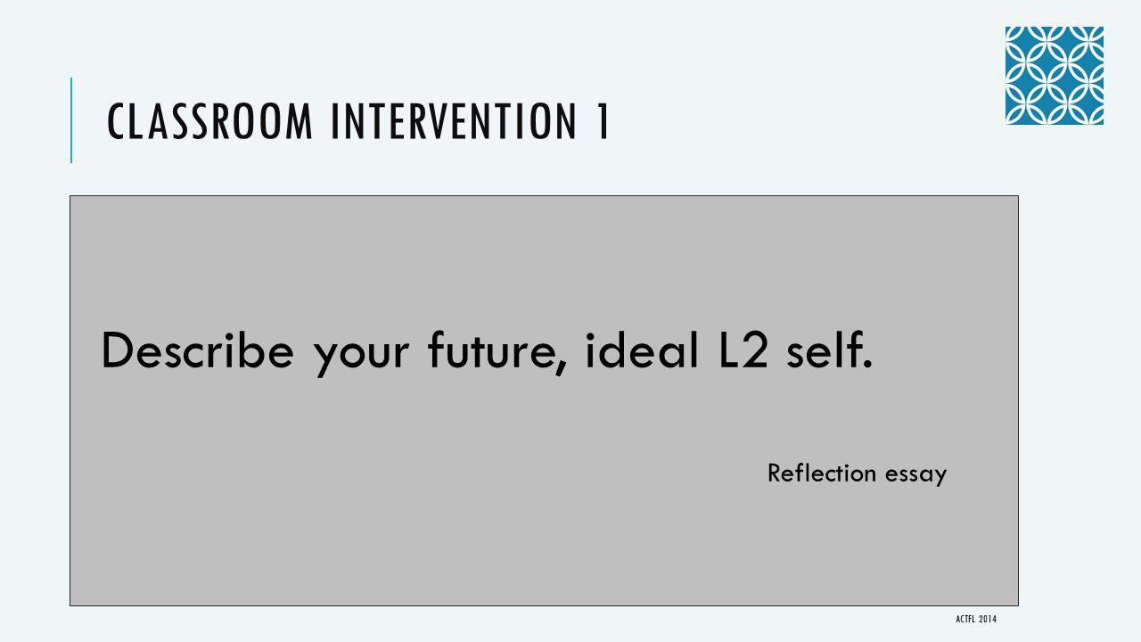 CLASSROOM INTERVENTION 1 Describe your future, ideal L2 self. Reflection essay ACTFL 2014