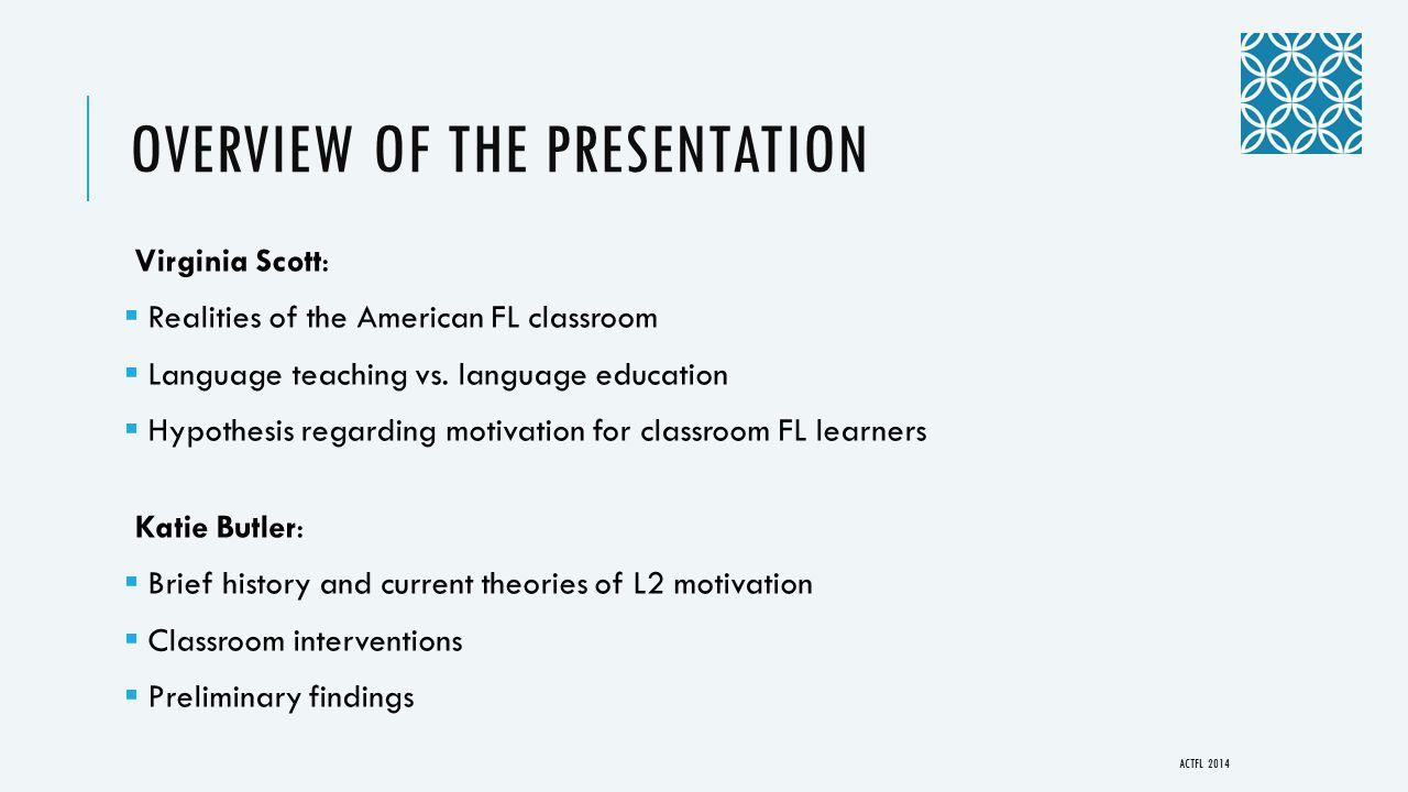 OVERVIEW OF THE PRESENTATION Virginia Scott:  Realities of the American FL classroom  Language teaching vs. language education  Hypothesis regardin