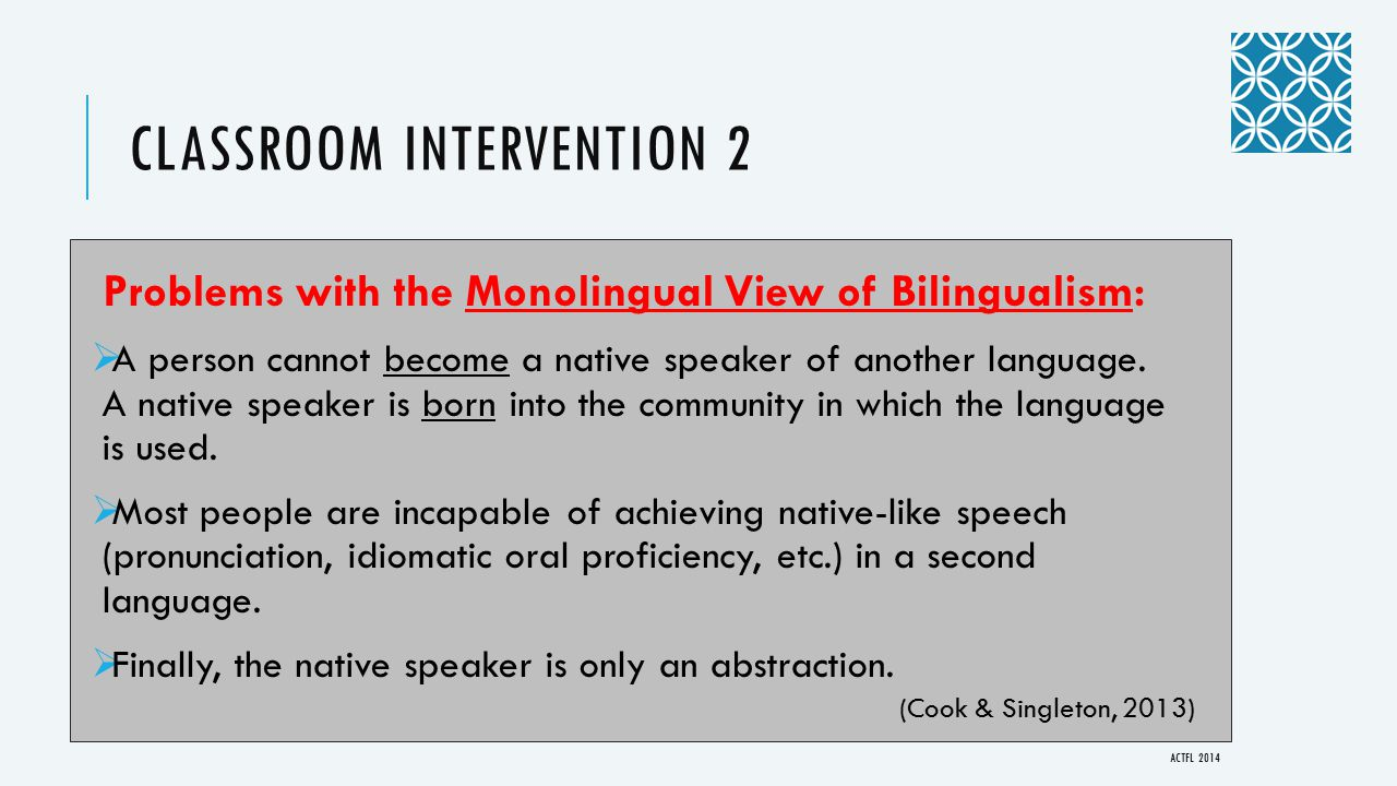 CLASSROOM INTERVENTION 2 Problems with the Monolingual View of Bilingualism:  A person cannot become a native speaker of another language.