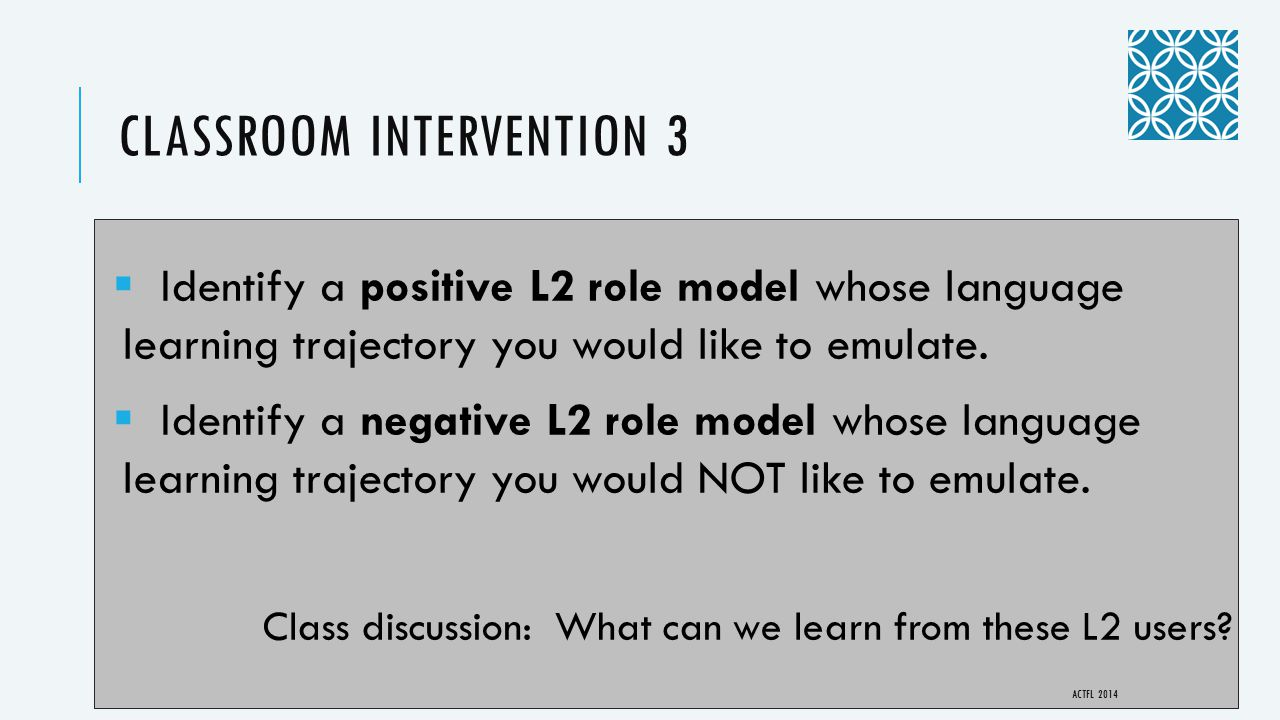 CLASSROOM INTERVENTION 3  Identify a positive L2 role model whose language learning trajectory you would like to emulate.  Identify a negative L2 ro