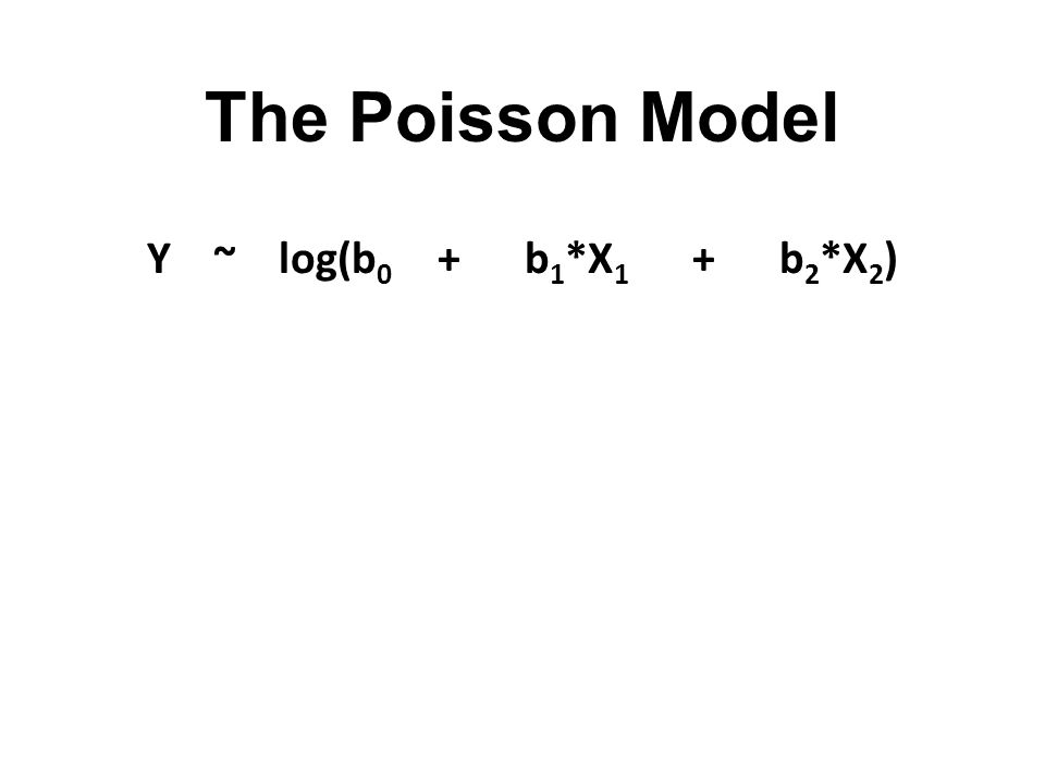 The Poisson Model Y ~ log(b 0 + b 1 *X 1 + b 2 *X 2 )