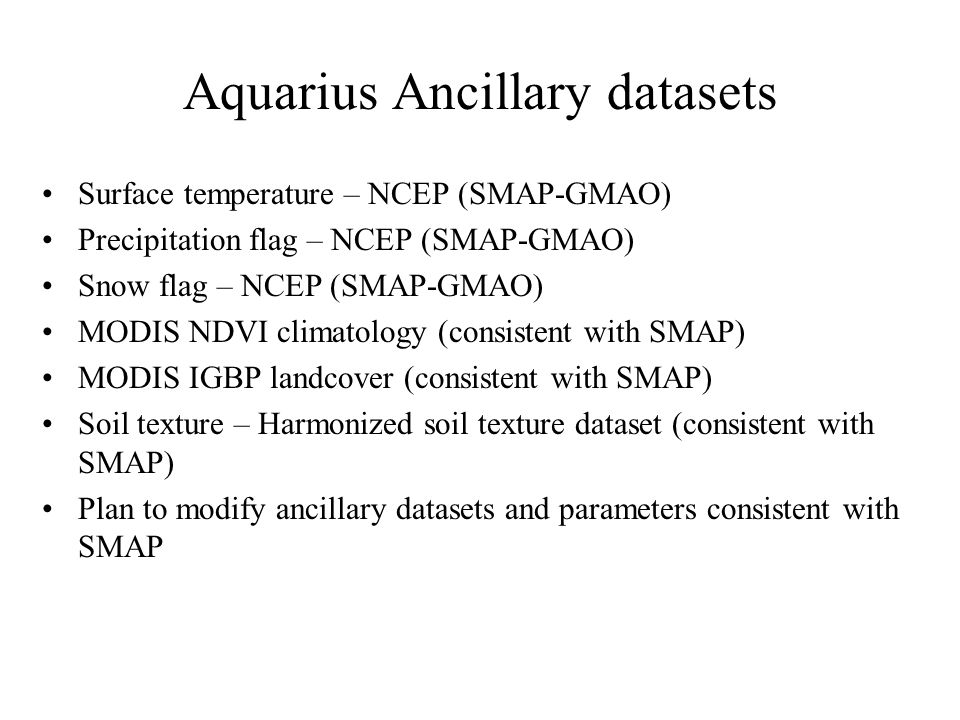 Aquarius Ancillary datasets Surface temperature – NCEP (SMAP-GMAO) Precipitation flag – NCEP (SMAP-GMAO) Snow flag – NCEP (SMAP-GMAO) MODIS NDVI climatology (consistent with SMAP) MODIS IGBP landcover (consistent with SMAP) Soil texture – Harmonized soil texture dataset (consistent with SMAP) Plan to modify ancillary datasets and parameters consistent with SMAP