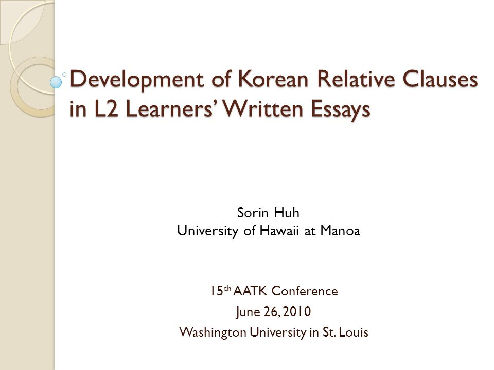 Development of Korean Relative Clauses in L2 Learners' Written Essays 15 th AATK Conference June 26, 2010 Washington University in St.