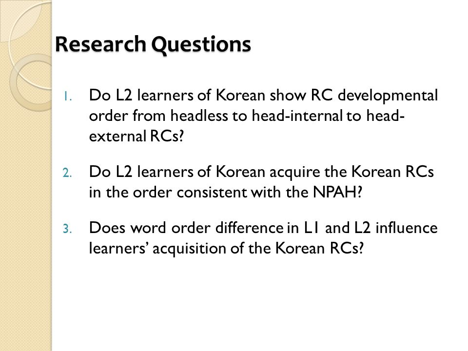 Research Questions 1. Do L2 learners of Korean show RC developmental order from headless to head-internal to head- external RCs? 2. Do L2 learners of