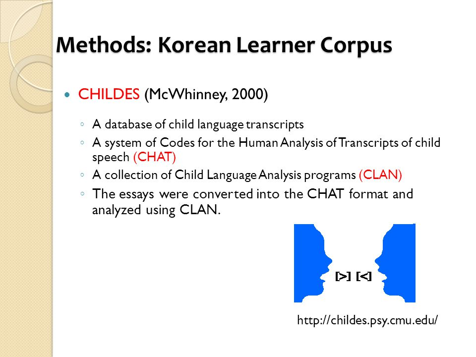 Methods: Korean Learner Corpus CHILDES (McWhinney, 2000) ◦ A database of child language transcripts ◦ A system of Codes for the Human Analysis of Transcripts of child speech (CHAT) ◦ A collection of Child Language Analysis programs (CLAN) ◦ The essays were converted into the CHAT format and analyzed using CLAN.
