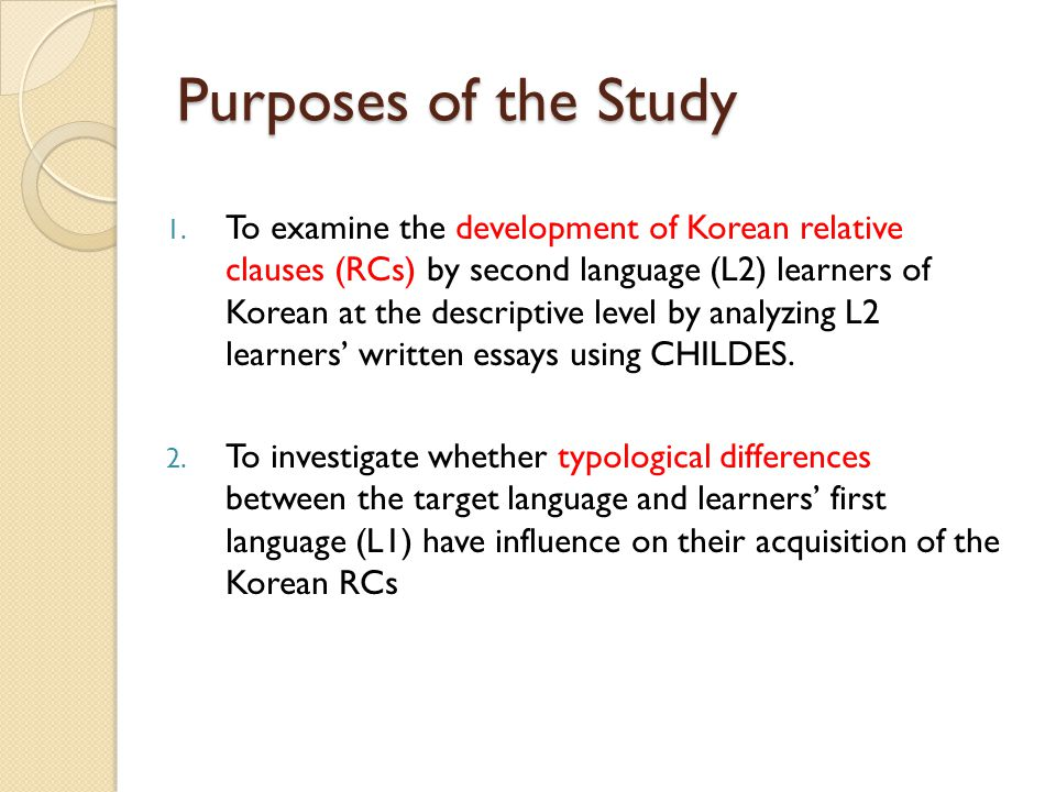 Purposes of the Study 1. To examine the development of Korean relative clauses (RCs) by second language (L2) learners of Korean at the descriptive lev