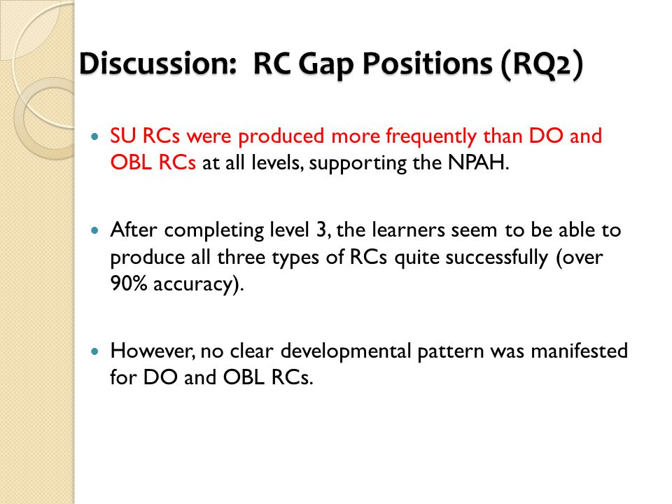 Discussion: RC Gap Positions (RQ2) SU RCs were produced more frequently than DO and OBL RCs at all levels, supporting the NPAH. After completing level