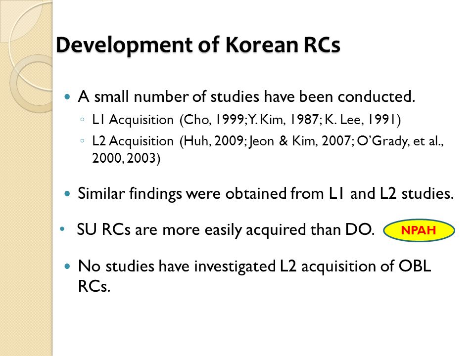 Development of Korean RCs A small number of studies have been conducted. ◦ L1 Acquisition (Cho, 1999; Y. Kim, 1987; K. Lee, 1991) ◦ L2 Acquisition (Hu