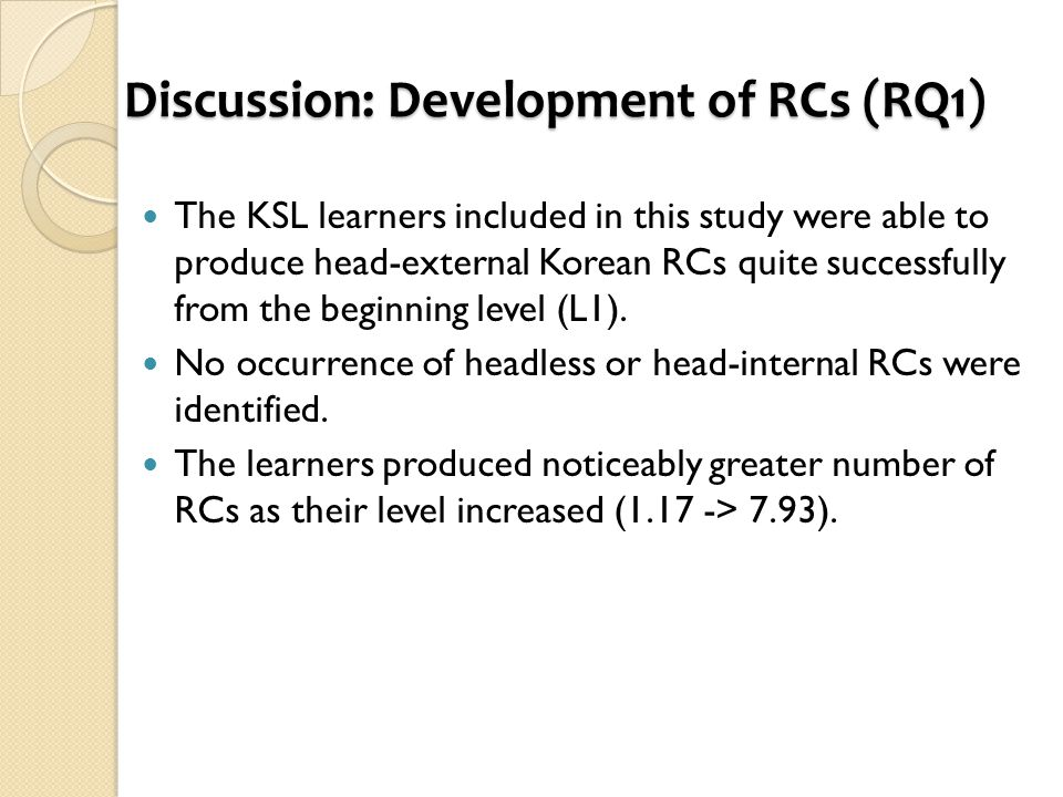 Discussion: Development of RCs (RQ1) The KSL learners included in this study were able to produce head-external Korean RCs quite successfully from the