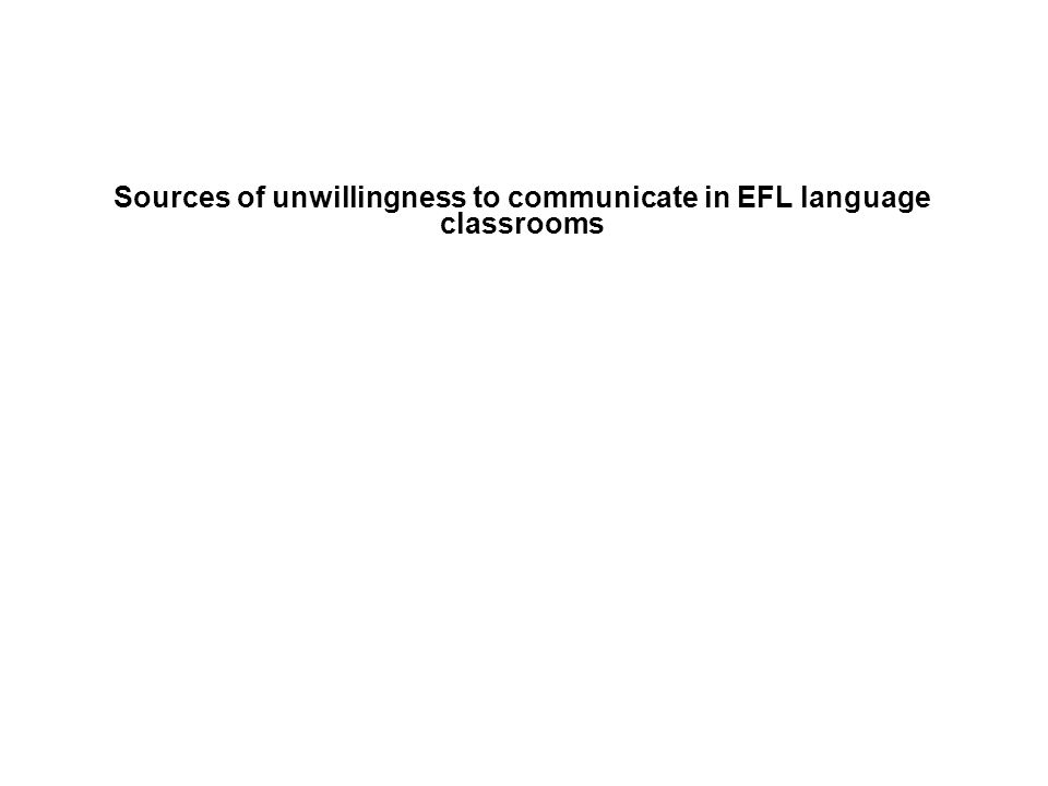 Sources of unwillingness to communicate in EFL language classrooms