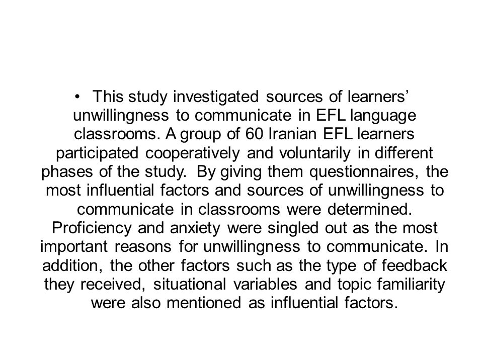 This study investigated sources of learners' unwillingness to communicate in EFL language classrooms.