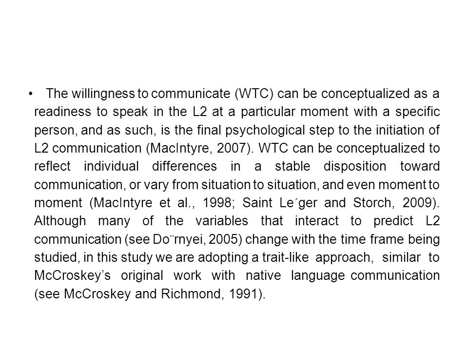 The willingness to communicate (WTC) can be conceptualized as a readiness to speak in the L2 at a particular moment with a specific person, and as such, is the final psychological step to the initiation of L2 communication (MacIntyre, 2007).