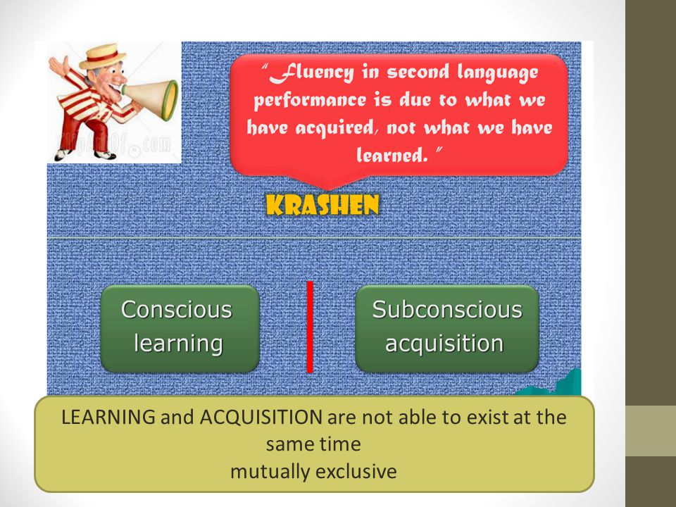 LEARNING and ACQUISITION are not able to exist at the same time mutually exclusive