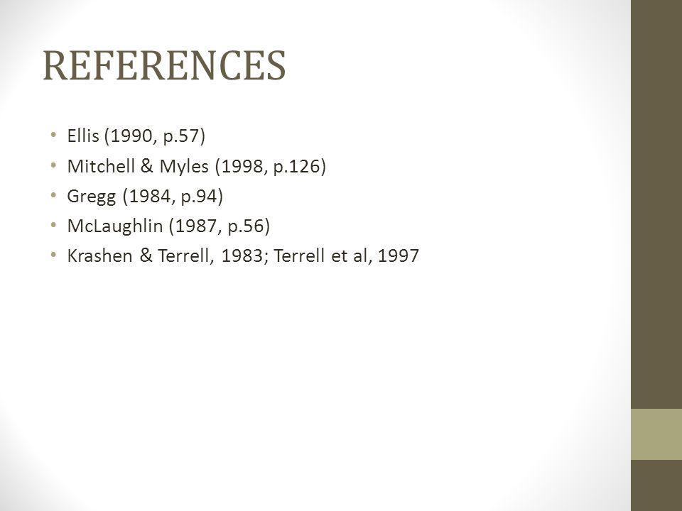 REFERENCES Ellis (1990, p.57) Mitchell & Myles (1998, p.126) Gregg (1984, p.94) McLaughlin (1987, p.56) Krashen & Terrell, 1983; Terrell et al, 1997