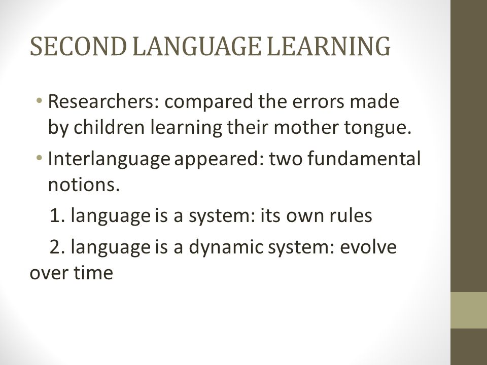 SECOND LANGUAGE LEARNING Researchers: compared the errors made by children learning their mother tongue.