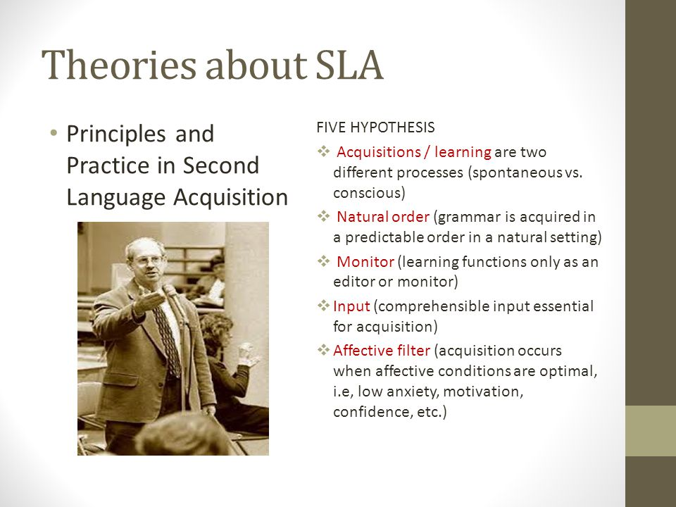 Theories about SLA Principles and Practice in Second Language Acquisition FIVE HYPOTHESIS  Acquisitions / learning are two different processes (spontaneous vs.