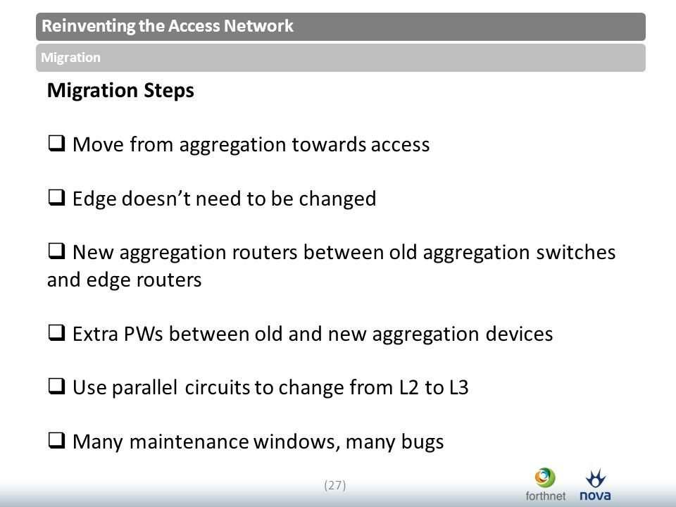 Reinventing the Access Network Migration (27) Migration Steps  Move from aggregation towards access  Edge doesn't need to be changed  New aggregation routers between old aggregation switches and edge routers  Extra PWs between old and new aggregation devices  Use parallel circuits to change from L2 to L3  Many maintenance windows, many bugs