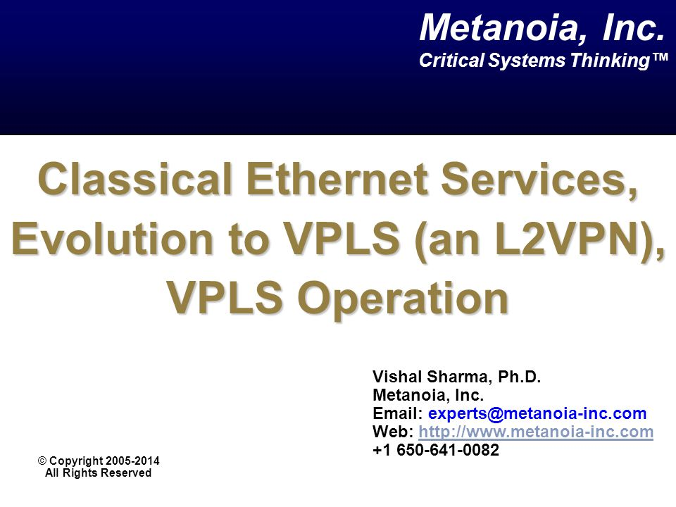 Classical Ethernet Services, Evolution to VPLS (an L2VPN), VPLS Operation Vishal Sharma, Ph.D. Metanoia, Inc. Email: experts@metanoia-inc.com Web: htt