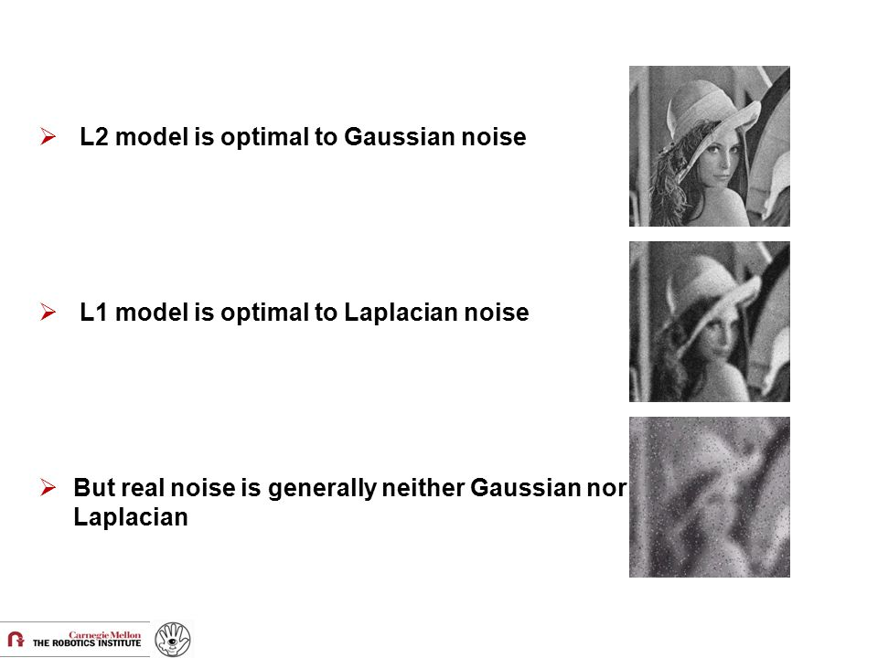  L2 model is optimal to Gaussian noise  L1 model is optimal to Laplacian noise  But real noise is generally neither Gaussian nor Laplacian