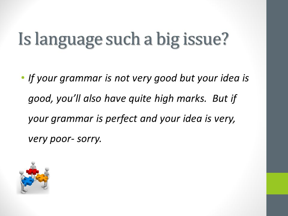 Is language such a big issue? If your grammar is not very good but your idea is good, you'll also have quite high marks. But if your grammar is perfec