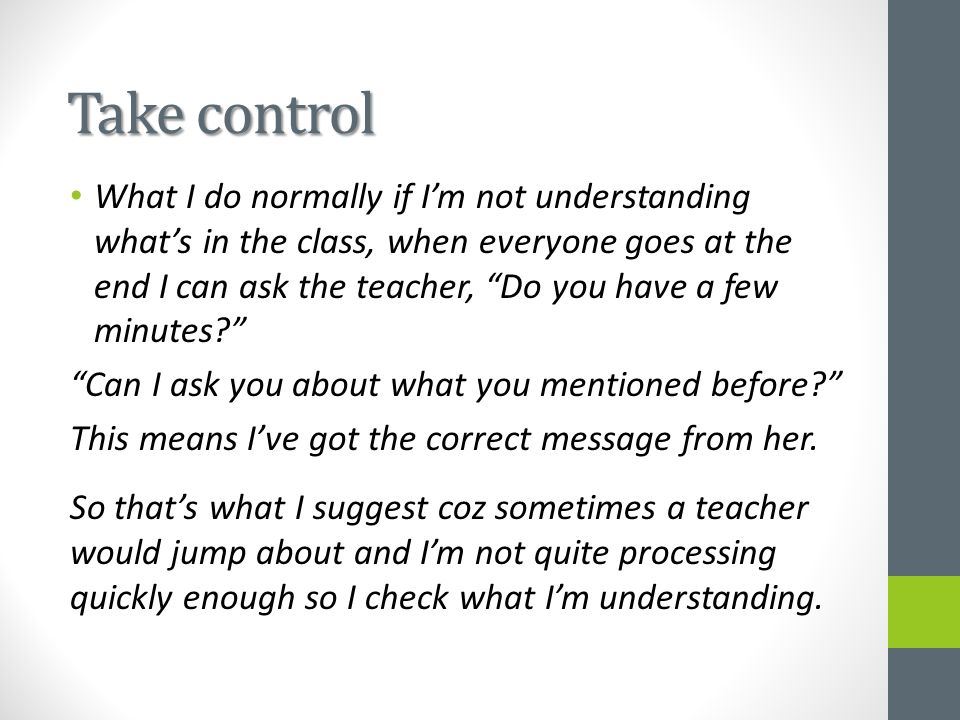 "Take control What I do normally if I'm not understanding what's in the class, when everyone goes at the end I can ask the teacher, ""Do you have a few"