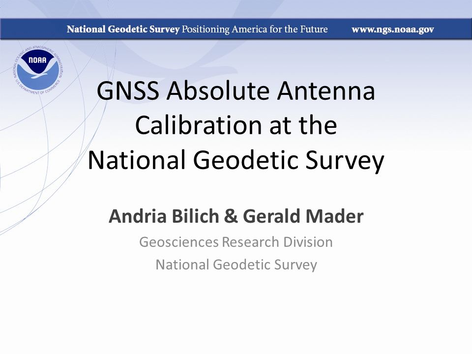 GNSS Absolute Antenna Calibration at the National Geodetic Survey Andria Bilich & Gerald Mader Geosciences Research Division National Geodetic Survey