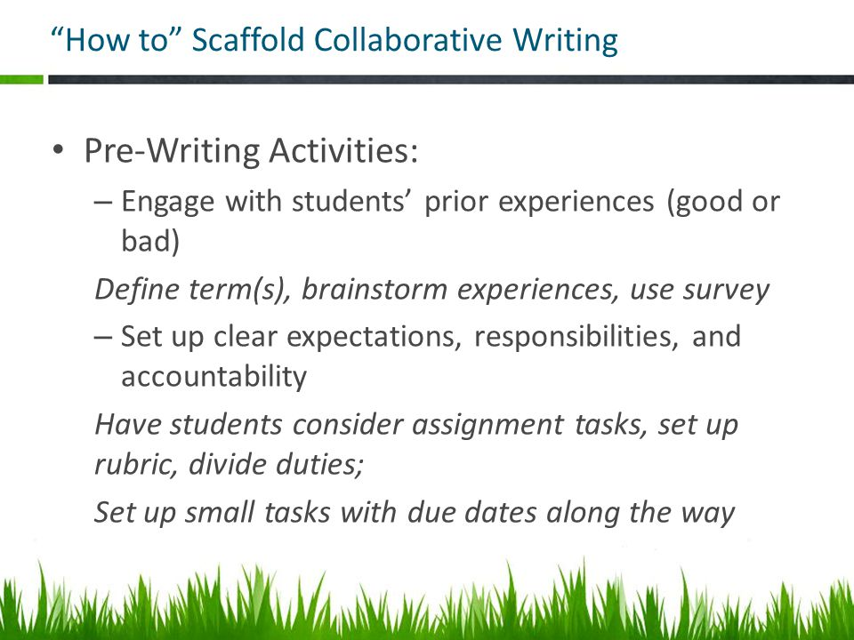 How to Scaffold Collaborative Writing Pre-Writing Activities: – Engage with students' prior experiences (good or bad) Define term(s), brainstorm experiences, use survey – Set up clear expectations, responsibilities, and accountability Have students consider assignment tasks, set up rubric, divide duties; Set up small tasks with due dates along the way