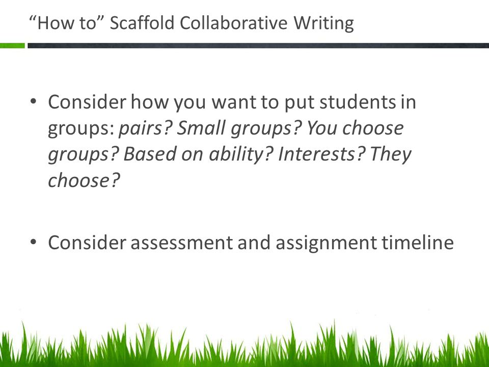 How to Scaffold Collaborative Writing Consider how you want to put students in groups: pairs.