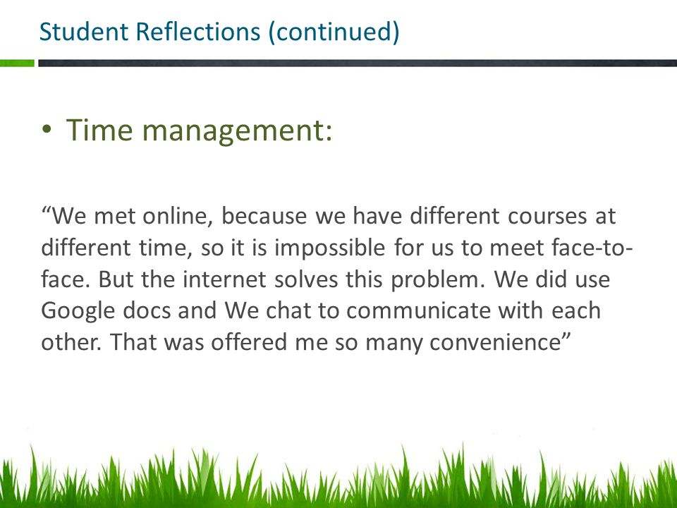 Student Reflections (continued) Time management: We met online, because we have different courses at different time, so it is impossible for us to meet face-to- face.